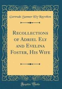 Recollections of Adriel Ely and Evelina Foster, His Wife (Classic Reprint)