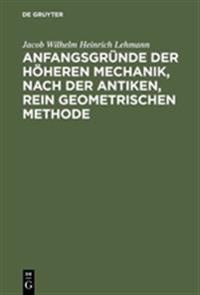 Anfangsgründe Der Höheren Mechanik, Nach D. Antiken, Rein Geometrischen Methode
