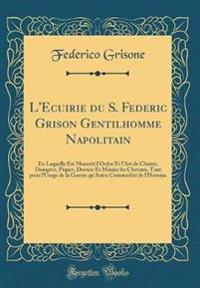 L'Ecuirie Du S. Federic Grison Gentilhomme Napolitain: En Laquelle Est Monstré l'Ordre Et l'Art de Choisir, Dompter, Piquer, Dresser Et Manier Les Che