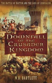 Downfall of the crusader kingdom - the battle of hattin and the loss of jer