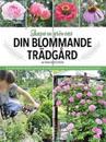Din blommande trädgård : skapa en grön oas