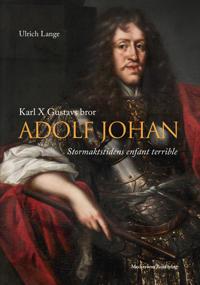 Karl X Gustavs bror Adolf Johan; Stormaktstidens märkligaste karriär