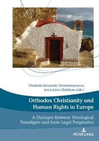 Orthodox Christianity and Human Rights in Europe: A Dialogue Between Theological Paradigms and Socio-Legal Pragmatics