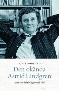 Den okända Astrid Lindgren : åren som förläggare och chef