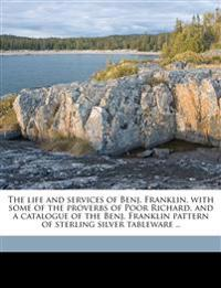 The life and services of Benj. Franklin, with some of the proverbs of Poor Richard, and a catalogue of the Benj. Franklin pattern of sterling silver t