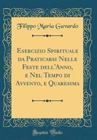 Esercizio Spirituale da Praticarsi Nelle Feste dell'Anno, e Nel Tempo di Avvento, e Quaresima (Classic Reprint)