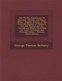 The World's Inhabitants, or Mankind, Animals, and Plants: Being a Popular Account of the Races and Nations of Mankind, Past and Present and the Animal
