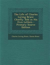 The Life of Charles Loring Brace: Chiefly Told in His Own Letters - Primary Source Edition
