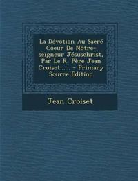 La Dévotion Au Sacré Coeur De Nôtre-seigneur Jésuschrist, Par Le R. Père Jean Croiset...... - Primary Source Edition