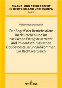 Der Begriff Der Betriebsstaette Im Deutschen Und Im Russischen Ertragsteuerrecht Und Im Deutsch-Russischen Doppelbesteuerungsabkommen. Ein Rechtsvergl