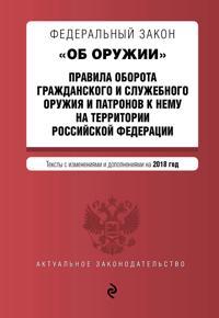 """Federalnyj zakon """"Ob oruzhii"""". Pravila oborota grazhdanskogo i sluzhebnogo oruzhija i patronov k nemu na territorii RF. Teksty s izm. i dop. na 2018 g."""