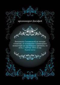 Letopisets Solovetskij Na Chetyre Stoletiya, OT Osnovaniya Solovetskogo Monastyrya Do Nastoyaschego Vremeni, to Est' S 1429 Po 1833-J God Izdanie Tret'e