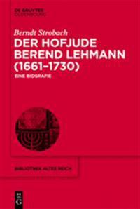 Der Hofjude Berend Lehmann (1661-1730): Eine Biografie