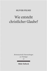 Wie Entsteht Christlicher Glaube?: Untersuchungen Zur Glaubenskonstitution in Der Hermeneutischen Theologie Bei Rudolf Bultmann, Ernst Fuchs Und Gerha