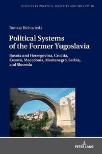 Political Systems of the Former Yugoslavia: Bosnia and Herzegovina, Croatia, Kosovo, Macedonia, Montenegro, Serbia, and Slovenia