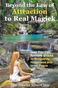 Beyond the Law of Attraction to Real Magic: How You Can Remove Blocks to Prosperity, Happiness and Inner Peace