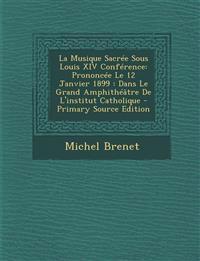 La  Musique Sacree Sous Louis XIV Conference: Prononcee Le 12 Janvier 1899: Dans Le Grand Amphitheatre de L'Institut Catholique - Primary Source Editi