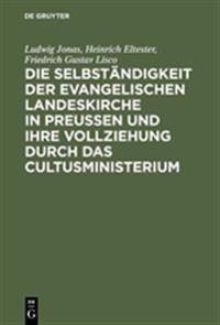 Die Selbst ndigkeit Der Evangelischen Landeskirche in Preussen Und Ihre Vollziehung Durch Das Cultusministerium