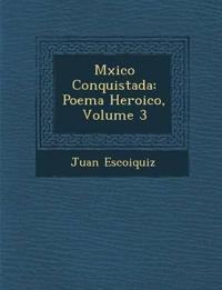 M¿xico Conquistada: Poema Heroico, Volume 3
