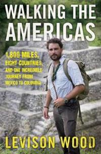 Walking the Americas: 1,800 Miles, Eight Countries, and One Incredible Journey from Mexico to Colombia