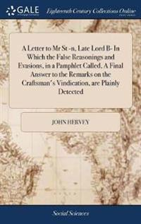 A Letter to MR St -N, Late Lord B- In Which the False Reasonings and Evasions, in a Pamphlet Called, a Final Answer to the Remarks on the Craftsman's