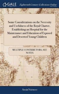 Some Considerations on the Necessity and Usefulness of the Royal Charter, Establishing an Hospital for the Maintenance and Education of Exposed and Deserted Young Children