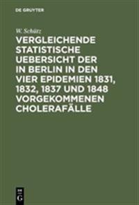 Vergleichende Statistische Uebersicht Der in Berlin in Den Vier Epidemien 1831, 1832, 1837 Und 1848 Vorgekommenen Choleraf lle