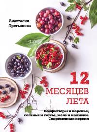 12 mesjatsev leta. Konfitjury i varene, solenja i sousy, zhele i nalivki. Sovremennaja versija