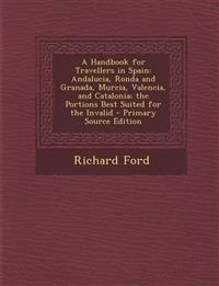 A Handbook for Travellers in Spain: Andalucia, Ronda and Granada, Murcia, Valencia, and Catalonia; the Portions Best Suited for the Invalid - Primary