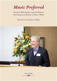 Music Preferred. Essays in Musicology, Cultural History and Analysis in Honour of Harry White