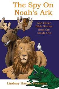 The Spy on Noah's Ark: And Other Bible Stories from the Inside Out