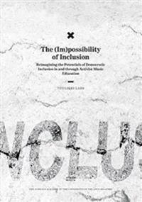 The (Im)possibility of Inclusion. Reimagining the Potentials of Democratic Inclusion in and through Activist Music Education. Studia Musica 72