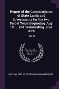 Report of the Commissioner of State Lands and Investments for the Two Fiscal Years Beginning July 1st ... and Terminating June 30th: 1928-30