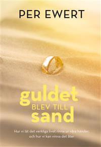 Guldet blev till sand : hur vi lät det verkliga livet rinna ur våra händer, och hur vi kan vinna det åter