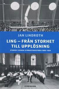 Ling - från storhet till upplösning : studier i svensk gymnastikhistoria 18