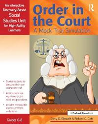 Order in the Court: A Mock Trial Simulation, Grades 6-8: An Interactive Discovery-Based Social Studies Unit for High-Ability Learners