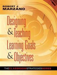 Designing & Teaching Learning Goals & Objectives: Classroom Strategies That Work