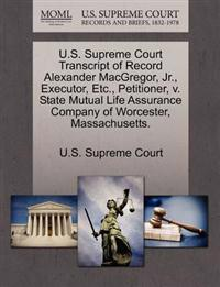 U.S. Supreme Court Transcript of Record Alexander MacGregor, JR., Executor, Etc., Petitioner, V. State Mutual Life Assurance Company of Worcester, Massachusetts.