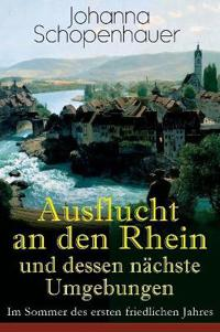 Ausflucht an Den Rhein Und Dessen N chste Umgebungen - Im Sommer Des Ersten Friedlichen Jahres (Vollst ndige Ausgabe)