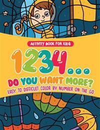 Activity Book for Kids.1,2,3,4...Do You Want More? Easy to Difficult Color by Number on the Go. 100+ Pages of Multi-Themed Coloring for Stress Relief