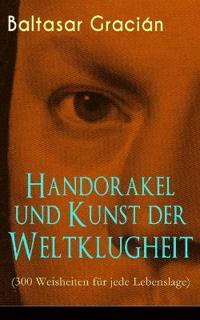 Handorakel Und Kunst Der Weltklugheit (300 Weisheiten F r Jede Lebenslage) - Vollst ndige Deutsche Ausgabe