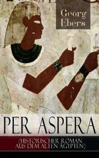 Per Aspera (Historischer Roman Aus Dem Alten  gypten) - Vollst ndige Ausgabe