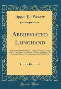 Abbreviated Longhand: A Manual of Short Forms for Longhand Writers, Placing Within Their Reach an Ultimate Efficiency Equalling That C