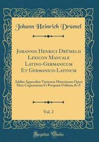 Johannis Henrici Drümelii Lexicon Manuale Latino-Germanicum Et Germanico-Latinum, Vol. 2: Addita Appendice Variarum Materiarum Operi Huic Cognatarum E