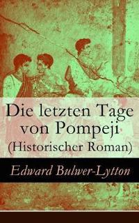 Die Letzten Tage Von Pompeji (Historischer Roman) - Vollst ndige Deutsche Ausgabe