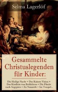 Gesammelte Christuslegenden F r Kinder: Die Heilige Nacht + Des Kaisers Vision + Das Kindlein Von Bethlehem + Die Flucht Nach Aegypten + Zu Nazareth + Im Tempel...