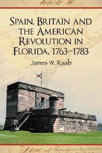 Spain, Britain and the American Revolution in Florida 1763-1783
