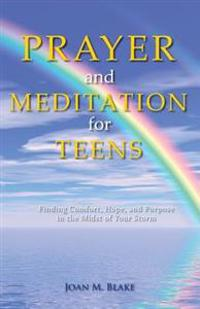 Prayer and Meditation for Teens: Finding Comfort, Hope, and Purpose in the Midst of Your Storm