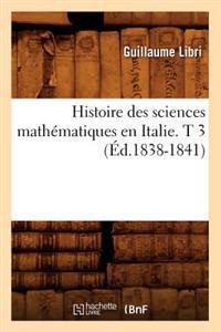 Histoire Des Sciences Math�matiques En Italie. T 3 (�d.1838-1841)