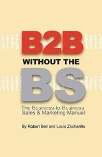 B2B Without the Bs: The Business-To-Business Sales & Marketing Manual